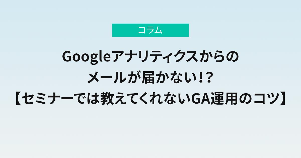 Googleアナリティクスからのメールが届かない!?【セミナーでは教えてくれないGA運用のコツ】