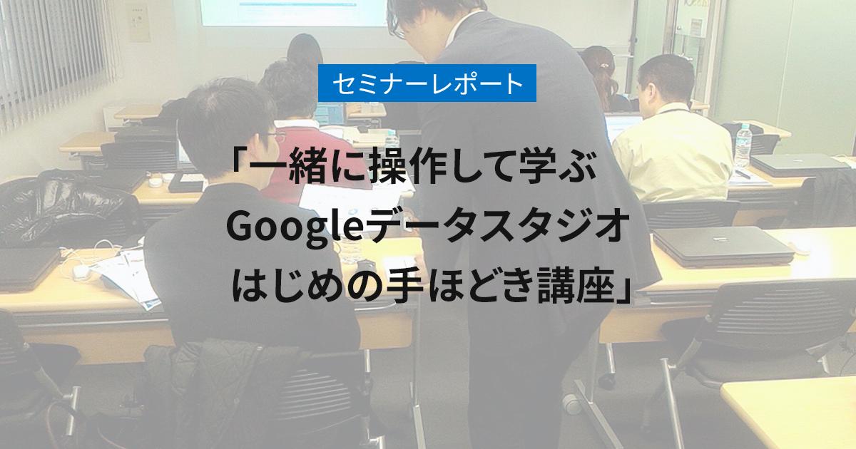「一緒に操作して学ぶ Googleデータスタジオ はじめの手ほどき講座」セミナーレポート【2018年1月24日/2月1日開催】