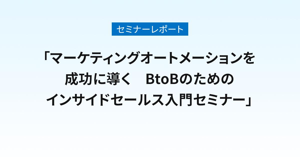 セミナーレポート「マーケティングオートメーションを成功に導く BtoBのためのインサイドセールス入門セミナー」