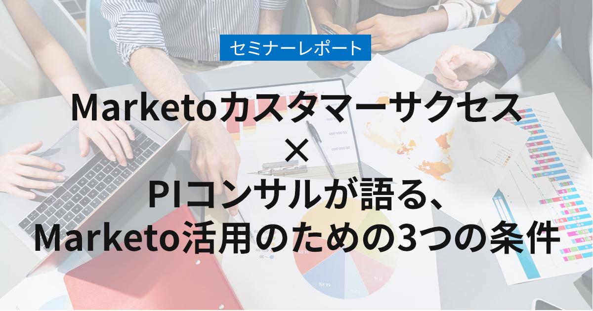 Marketoカスタマーサクセス×PIコンサルが語る、Marketo活用のための3つの条件