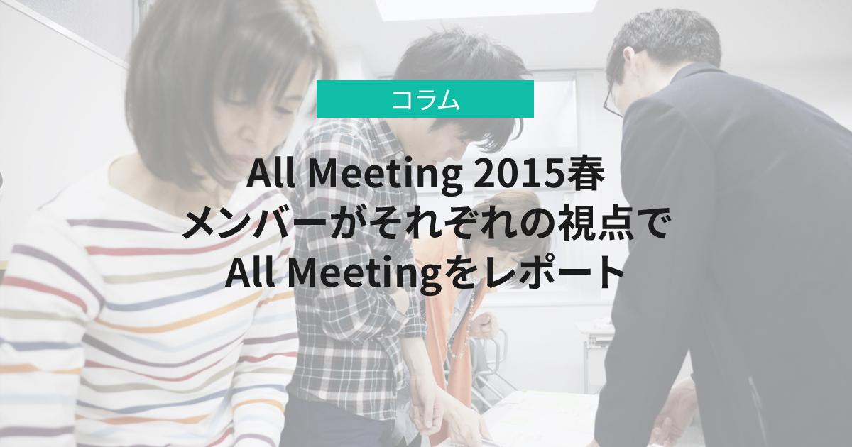 All Meeting 2015春<br>メンバーがそれぞれの視点でAll Meetingをレポート
