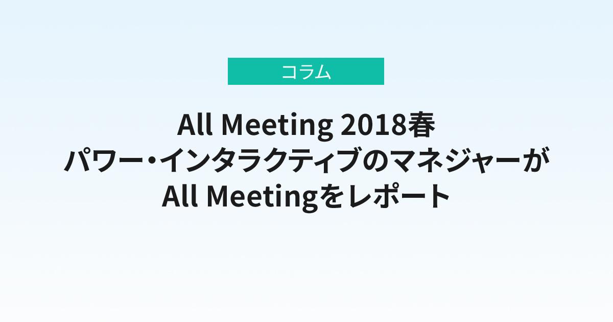 All Meeting 2018春<br>パワー・インタラクティブのマネジャーがそれぞれの視点でAll Meetingをレポート