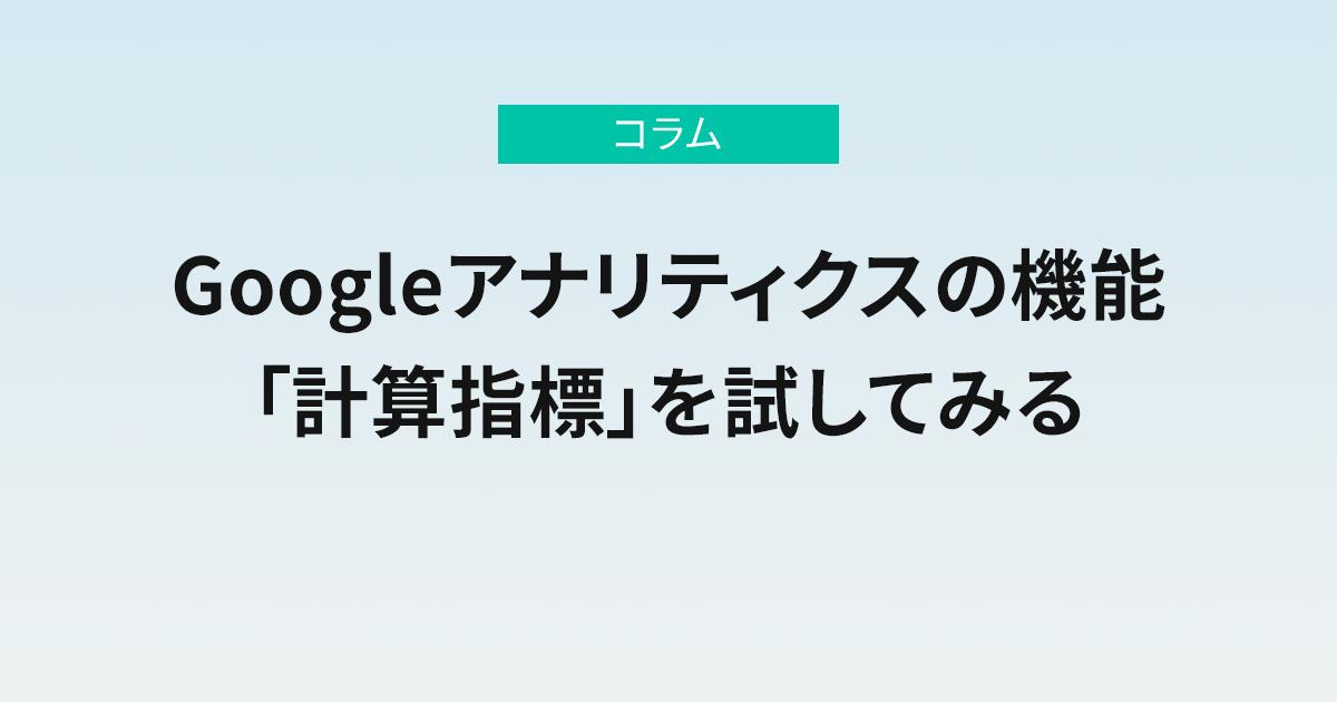 Googleアナリティクスの機能「計算指標」を試してみる