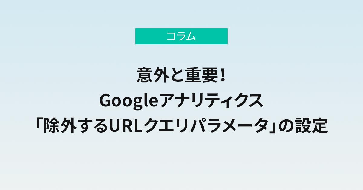 意外と重要! Googleアナリティクス「除外するURLクエリパラメータ」の設定