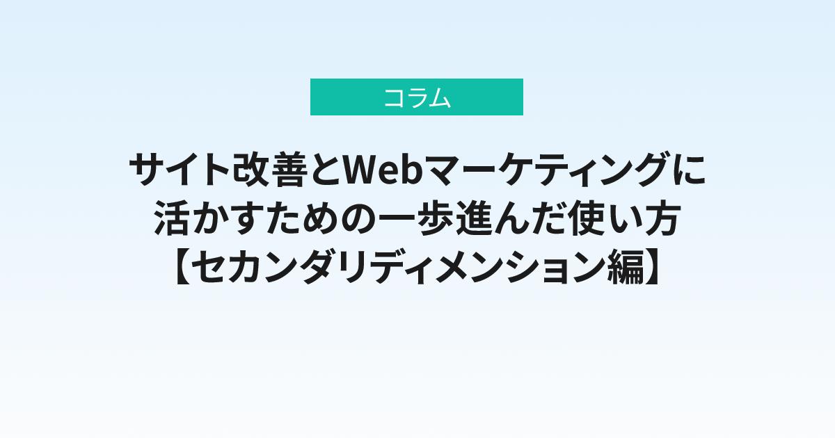 「データ集計だけ」から卒業! サイト改善とWebマーケティングに活かすための一歩進んだ使い方【セカンダリディメンション編】