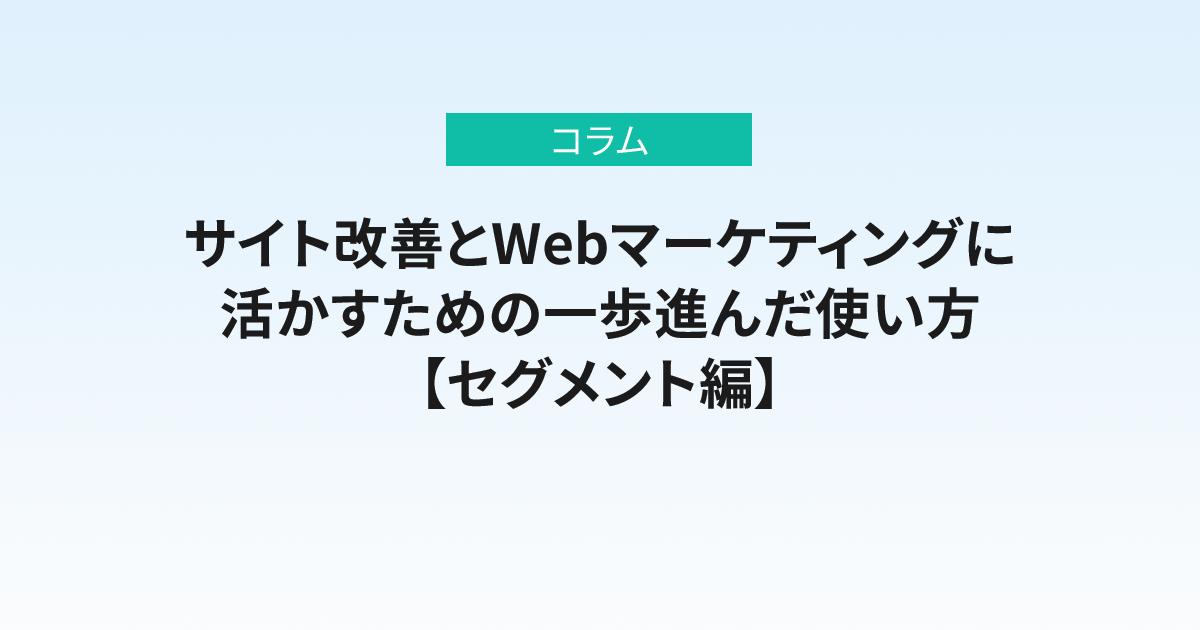 「データ集計だけ」から卒業! サイト改善とWebマーケティングに活かすための一歩進んだ使い方【セグメント編】