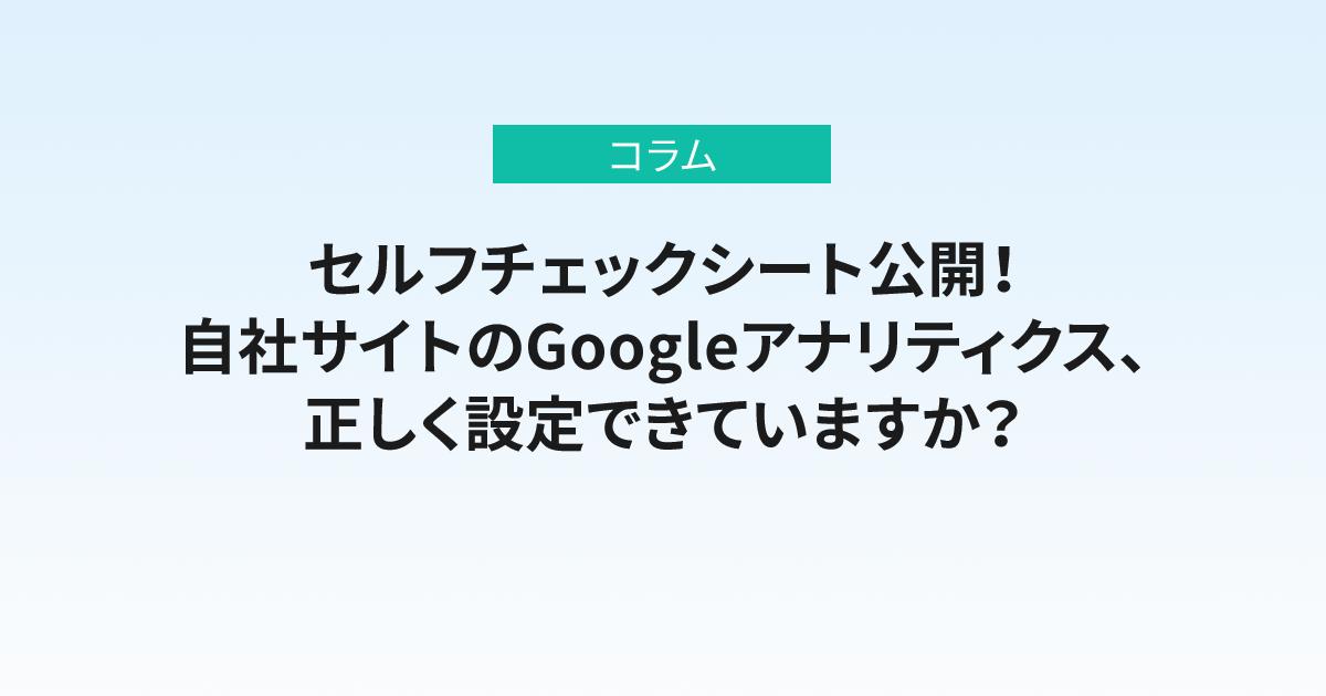 セルフチェックシート公開!自社サイトのGoogleアナリティクス、正しく設定できていますか?