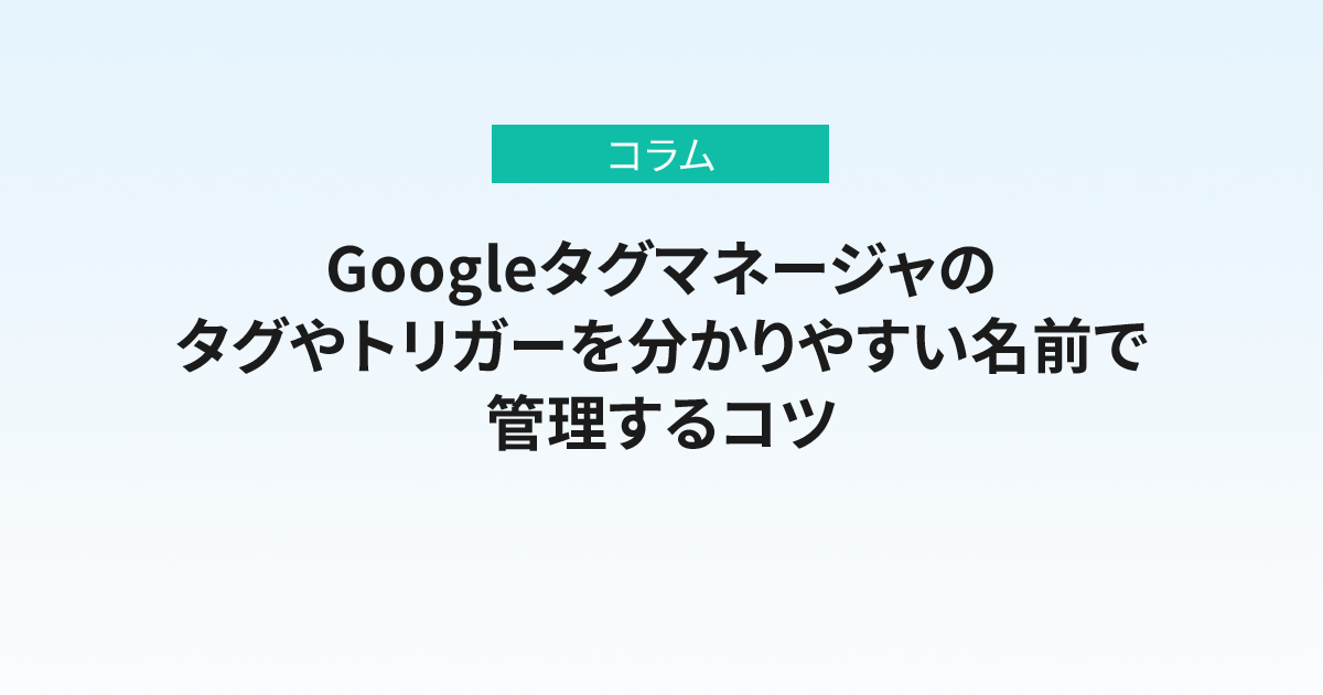 Googleタグマネージャのタグやトリガーを分かりやすい名前で管理するコツ