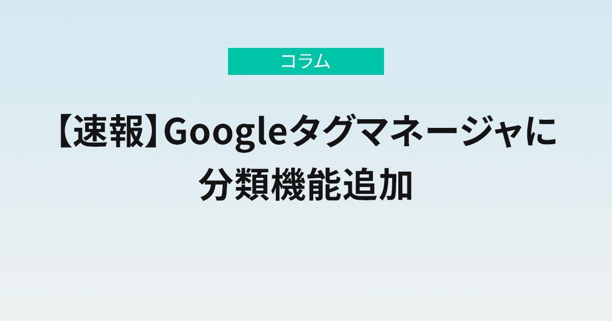 【速報】Googleタグマネージャに分類機能追加
