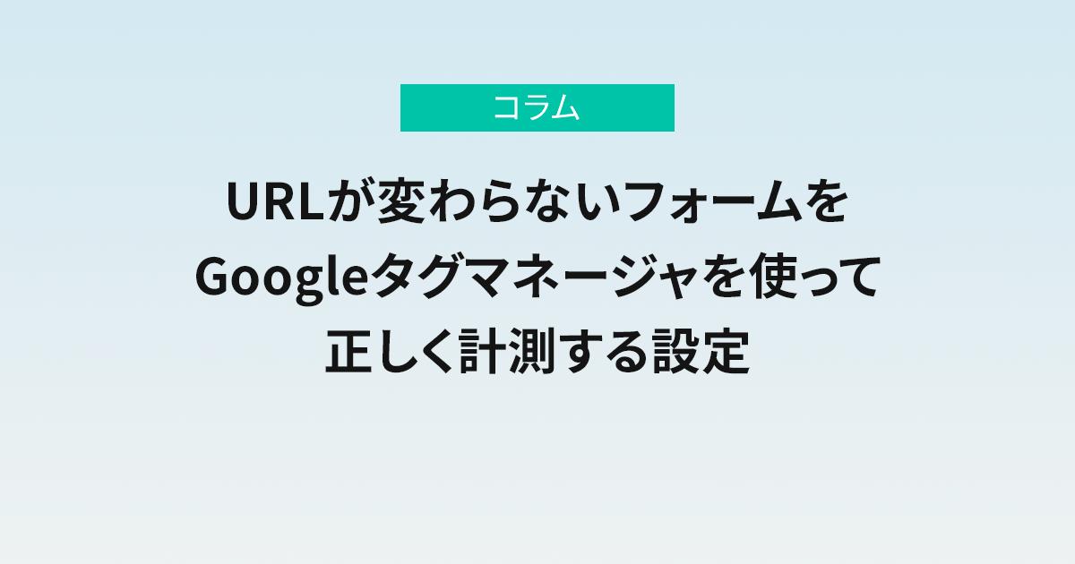 URLが変わらないフォームをGoogleタグマネージャを使って正しく計測する設定