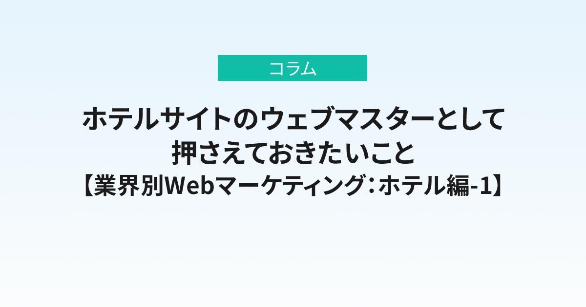 ホテルサイトのウェブマスターとして押さえておきたいこと【業界別Webマーケティング:ホテル編-1】
