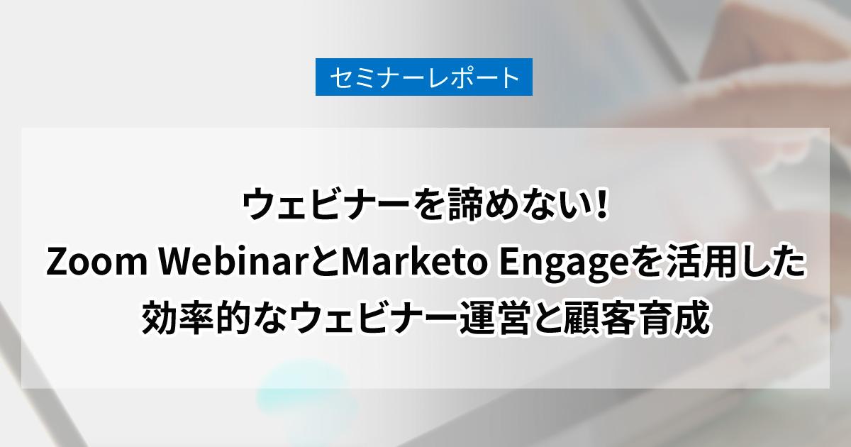 ウェビナーを諦めない!Zoom WebinarとMarketo Engageを活用した効率的なウェビナー運営と顧客育成 セミナーレポート