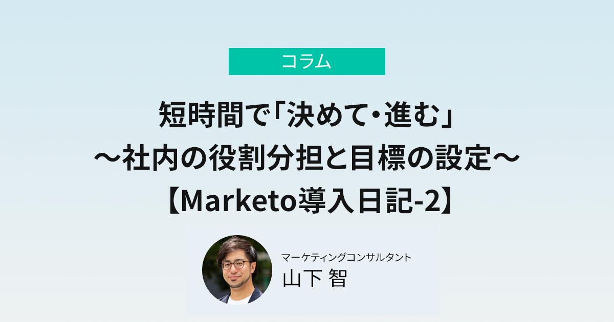 短時間で「決めて・進む」 ~社内の役割分担と目標の設定~ 【Marketo導入日記-2】