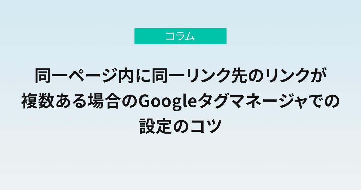 同一ページ内に同一リンク先のリンクが複数ある場合のGoogleタグマネージャでの設定のコツ